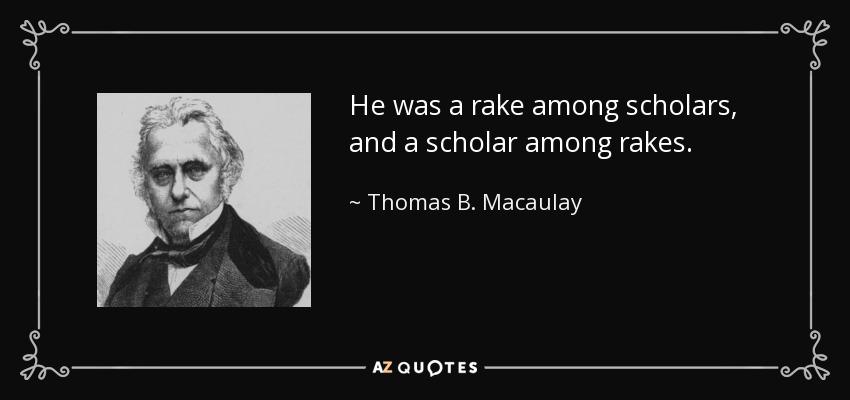 He was a rake among scholars, and a scholar among rakes. - Thomas B. Macaulay