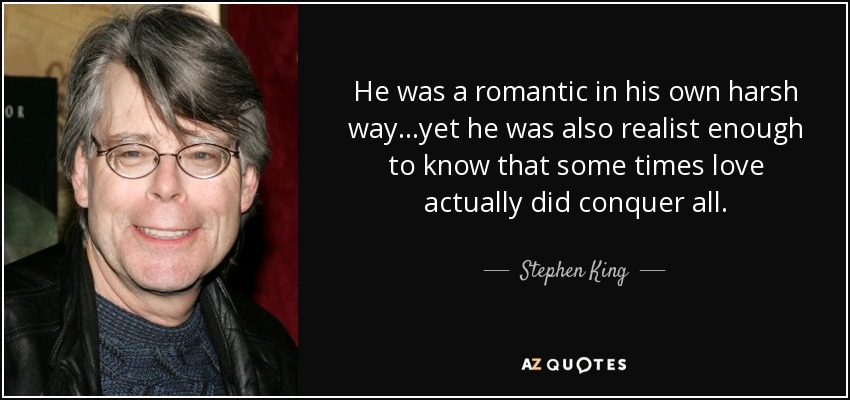 He was a romantic in his own harsh way…yet he was also realist enough to know that some times love actually did conquer all. - Stephen King