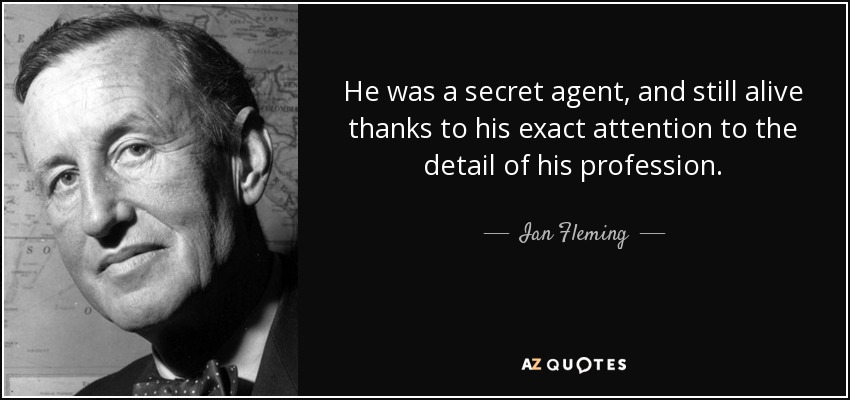 He was a secret agent, and still alive thanks to his exact attention to the detail of his profession. - Ian Fleming