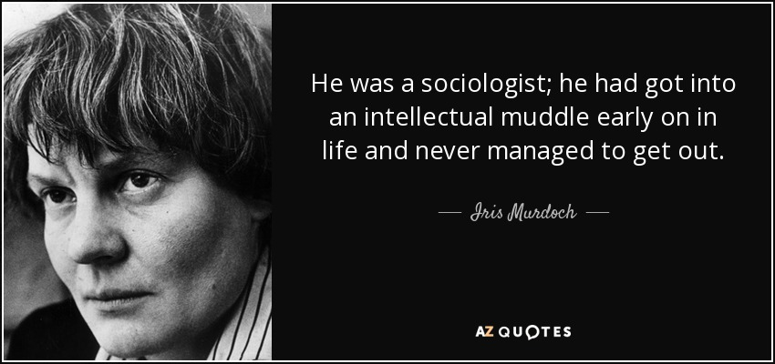 He was a sociologist; he had got into an intellectual muddle early on in life and never managed to get out. - Iris Murdoch