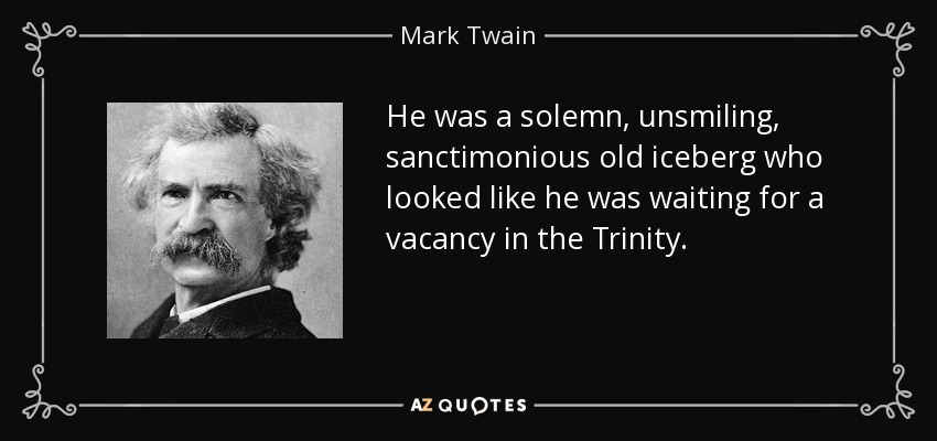 He was a solemn, unsmiling, sanctimonious old iceberg who looked like he was waiting for a vacancy in the Trinity. - Mark Twain