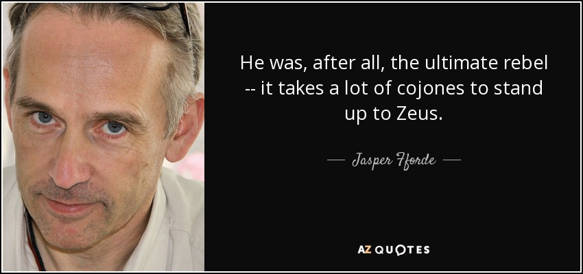 He was, after all, the ultimate rebel -- it takes a lot of cojones to stand up to Zeus. - Jasper Fforde
