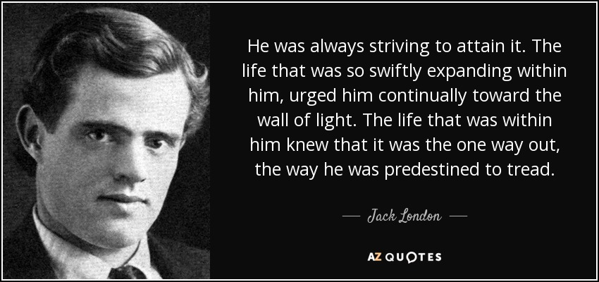 He was always striving to attain it. The life that was so swiftly expanding within him, urged him continually toward the wall of light. The life that was within him knew that it was the one way out, the way he was predestined to tread. - Jack London