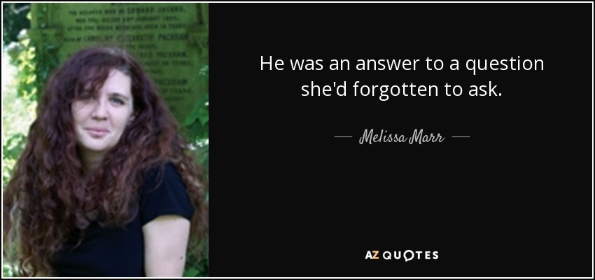 He was an answer to a question she'd forgotten to ask. - Melissa Marr