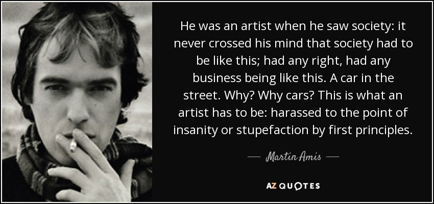 He was an artist when he saw society: it never crossed his mind that society had to be like this; had any right, had any business being like this. A car in the street. Why? Why cars? This is what an artist has to be: harassed to the point of insanity or stupefaction by first principles. - Martin Amis