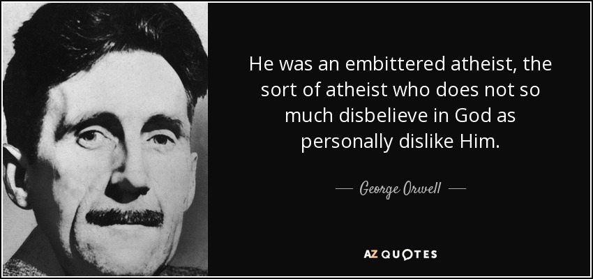 He was an embittered atheist, the sort of atheist who does not so much disbelieve in God as personally dislike Him. - George Orwell