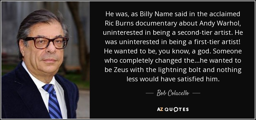 He was, as Billy Name said in the acclaimed Ric Burns documentary about Andy Warhol, uninterested in being a second-tier artist. He was uninterested in being a first-tier artist! He wanted to be, you know, a god. Someone who completely changed the...he wanted to be Zeus with the lightning bolt and nothing less would have satisfied him. - Bob Colacello