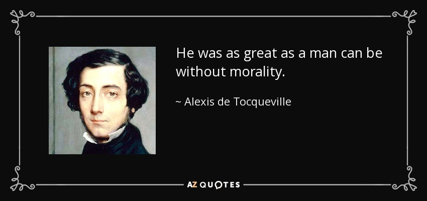 He was as great as a man can be without morality. - Alexis de Tocqueville
