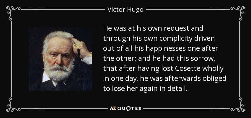 He was at his own request and through his own complicity driven out of all his happinesses one after the other; and he had this sorrow, that after having lost Cosette wholly in one day, he was afterwards obliged to lose her again in detail. - Victor Hugo