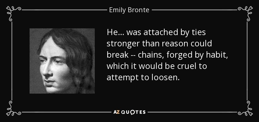 He... was attached by ties stronger than reason could break -- chains, forged by habit, which it would be cruel to attempt to loosen. - Emily Bronte