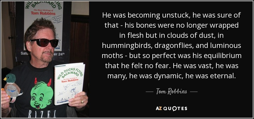 He was becoming unstuck, he was sure of that - his bones were no longer wrapped in flesh but in clouds of dust, in hummingbirds, dragonflies, and luminous moths - but so perfect was his equilibrium that he felt no fear. He was vast, he was many, he was dynamic, he was eternal. - Tom Robbins
