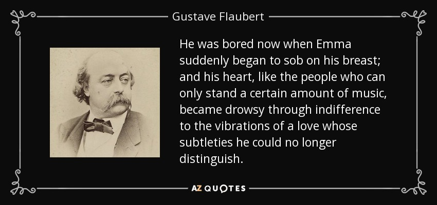 He was bored now when Emma suddenly began to sob on his breast; and his heart, like the people who can only stand a certain amount of music, became drowsy through indifference to the vibrations of a love whose subtleties he could no longer distinguish. - Gustave Flaubert