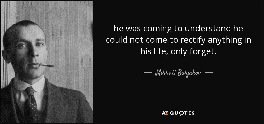 he was coming to understand he could not come to rectify anything in his life, only forget. - Mikhail Bulgakov