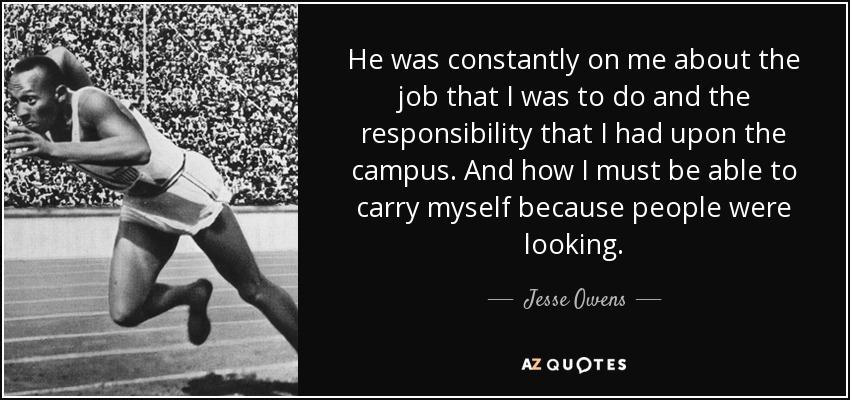 He was constantly on me about the job that I was to do and the responsibility that I had upon the campus. And how I must be able to carry myself because people were looking. - Jesse Owens