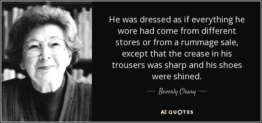 He was dressed as if everything he wore had come from different stores or from a rummage sale, except that the crease in his trousers was sharp and his shoes were shined. - Beverly Cleary