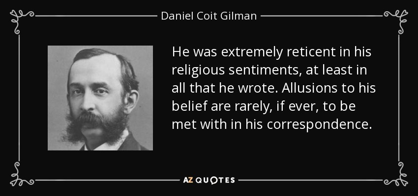 He was extremely reticent in his religious sentiments, at least in all that he wrote. Allusions to his belief are rarely, if ever, to be met with in his correspondence. - Daniel Coit Gilman