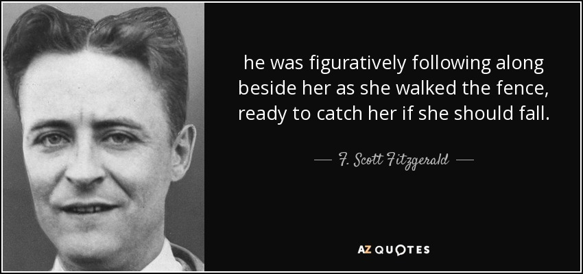 he was figuratively following along beside her as she walked the fence, ready to catch her if she should fall. - F. Scott Fitzgerald