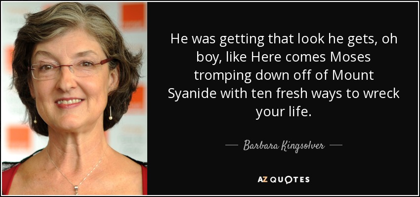 He was getting that look he gets, oh boy, like Here comes Moses tromping down off of Mount Syanide with ten fresh ways to wreck your life. - Barbara Kingsolver