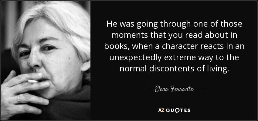 He was going through one of those moments that you read about in books, when a character reacts in an unexpectedly extreme way to the normal discontents of living. - Elena Ferrante