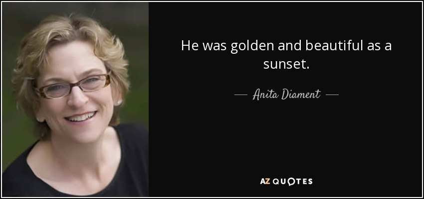 He was golden and beautiful as a sunset. - Anita Diament