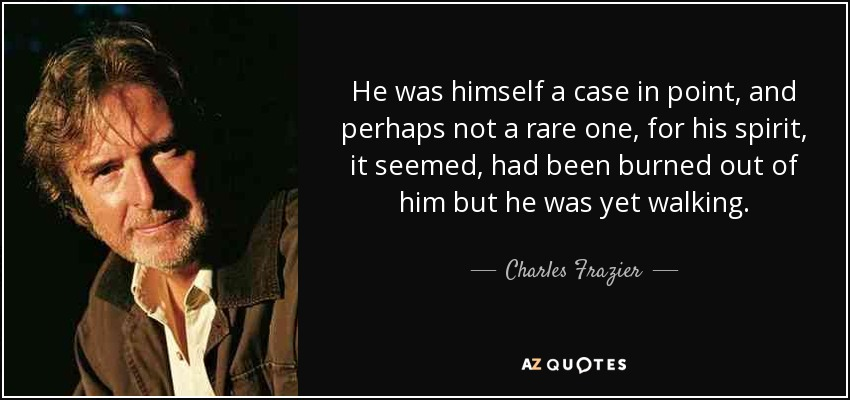 He was himself a case in point, and perhaps not a rare one, for his spirit, it seemed, had been burned out of him but he was yet walking. - Charles Frazier