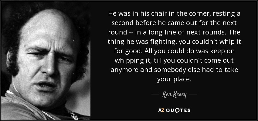 He was in his chair in the corner, resting a second before he came out for the next round -- in a long line of next rounds. The thing he was fighting, you couldn't whip it for good. All you could do was keep on whipping it, till you couldn't come out anymore and somebody else had to take your place. - Ken Kesey