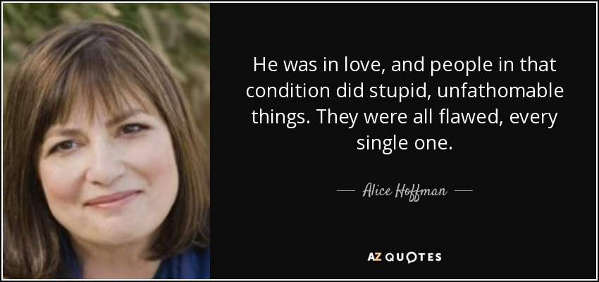 He was in love, and people in that condition did stupid, unfathomable things. They were all flawed, every single one. - Alice Hoffman