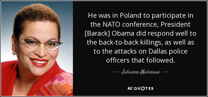 He was in Poland to participate in the NATO conference, President [Barack] Obama did respond well to the back-to-back killings, as well as to the attacks on Dallas police officers that followed. - Julianne Malveaux