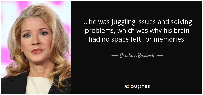 ... he was juggling issues and solving problems, which was why his brain had no space left for memories. - Candace Bushnell