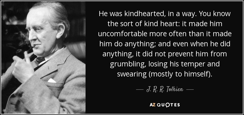 He was kindhearted, in a way. You know the sort of kind heart: it made him uncomfortable more often than it made him do anything; and even when he did anything, it did not prevent him from grumbling, losing his temper and swearing (mostly to himself). - J. R. R. Tolkien