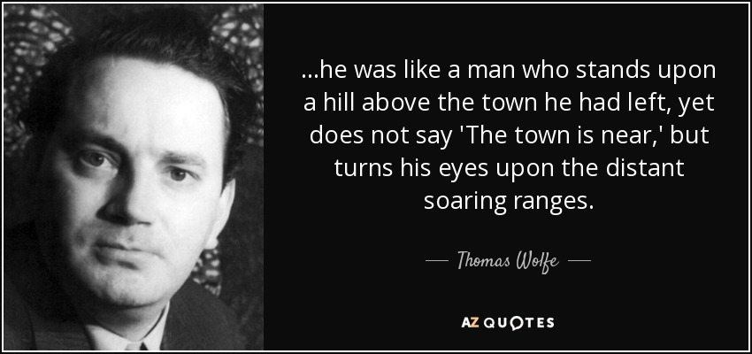 ...he was like a man who stands upon a hill above the town he had left, yet does not say 'The town is near,' but turns his eyes upon the distant soaring ranges. - Thomas Wolfe