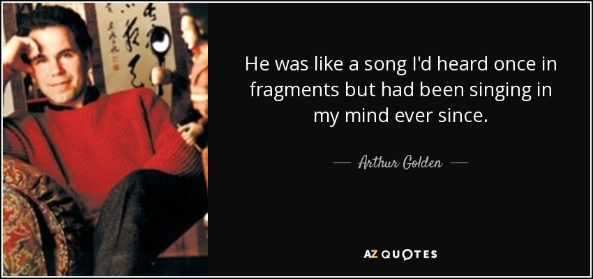 He was like a song I'd heard once in fragments but had been singing in my mind ever since. - Arthur Golden