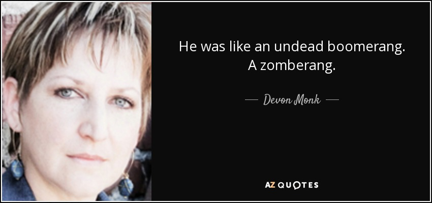 He was like an undead boomerang. A zomberang. - Devon Monk