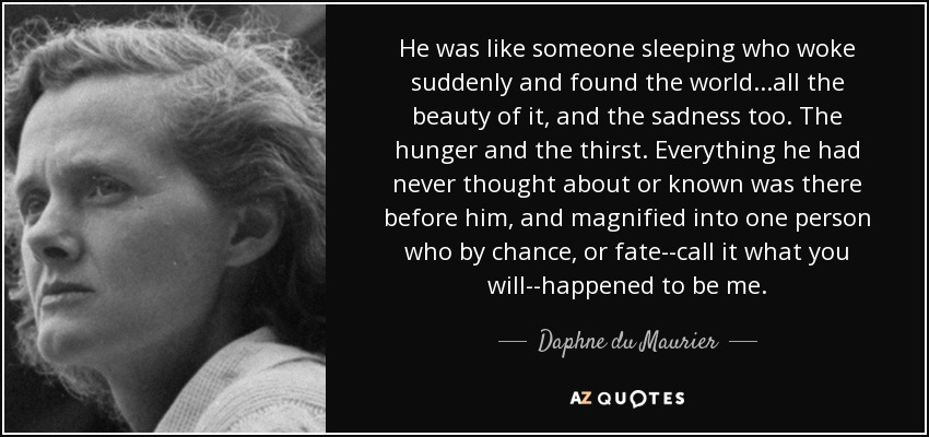 He was like someone sleeping who woke suddenly and found the world...all the beauty of it, and the sadness too. The hunger and the thirst. Everything he had never thought about or known was there before him, and magnified into one person who by chance, or fate--call it what you will--happened to be me. - Daphne du Maurier