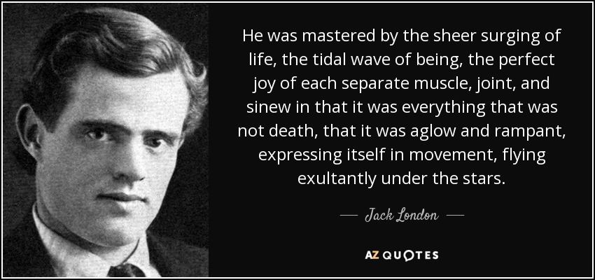 He was mastered by the sheer surging of life, the tidal wave of being, the perfect joy of each separate muscle, joint, and sinew in that it was everything that was not death, that it was aglow and rampant, expressing itself in movement, flying exultantly under the stars. - Jack London