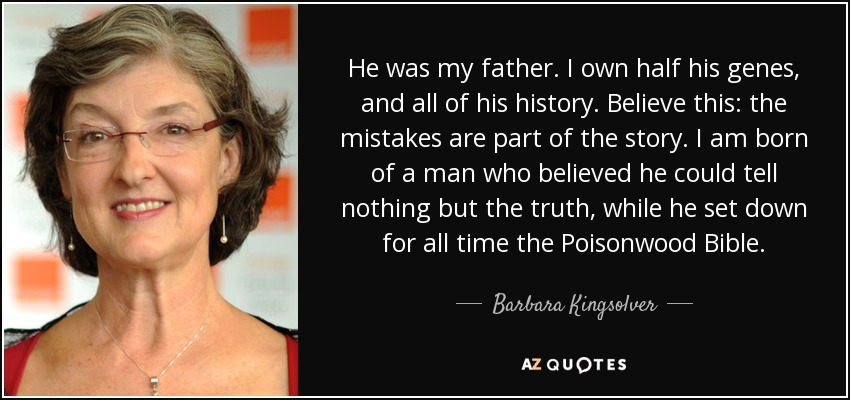 He was my father. I own half his genes, and all of his history. Believe this: the mistakes are part of the story. I am born of a man who believed he could tell nothing but the truth, while he set down for all time the Poisonwood Bible. - Barbara Kingsolver
