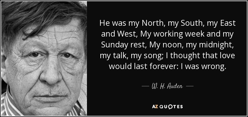 He was my North, my South, my East and West, My working week and my Sunday rest, My noon, my midnight, my talk, my song; I thought that love would last forever: I was wrong. - W. H. Auden