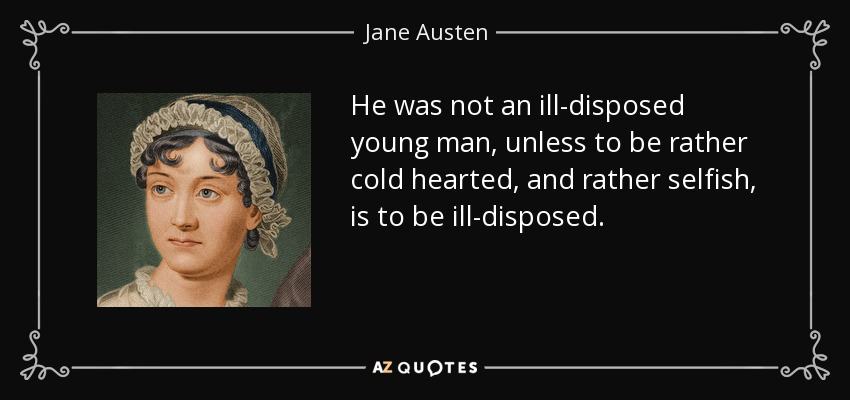 He was not an ill-disposed young man, unless to be rather cold hearted, and rather selfish, is to be ill-disposed. - Jane Austen