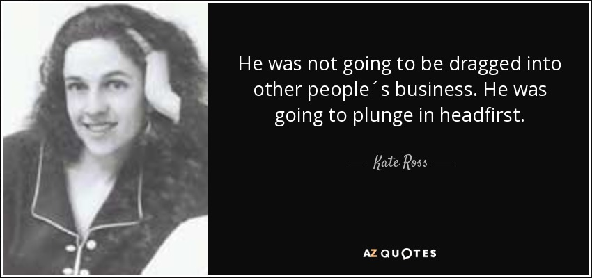 He was not going to be dragged into other people´s business. He was going to plunge in headfirst. - Kate Ross