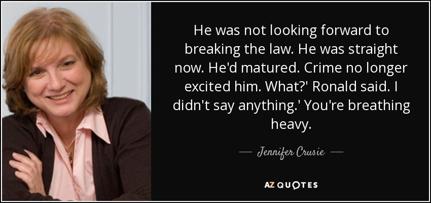 He was not looking forward to breaking the law. He was straight now. He'd matured. Crime no longer excited him. What?' Ronald said. I didn't say anything.' You're breathing heavy. - Jennifer Crusie