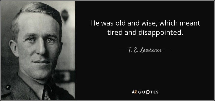 He was old and wise, which meant tired and disappointed... - T. E. Lawrence
