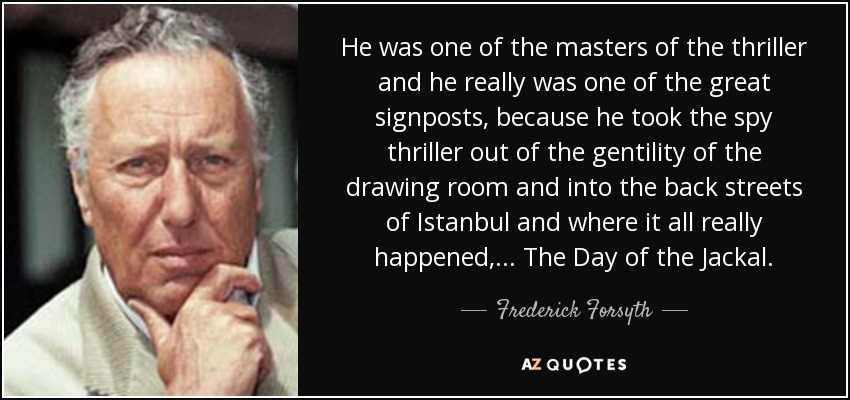 He was one of the masters of the thriller and he really was one of the great signposts, because he took the spy thriller out of the gentility of the drawing room and into the back streets of Istanbul and where it all really happened, ... The Day of the Jackal. - Frederick Forsyth