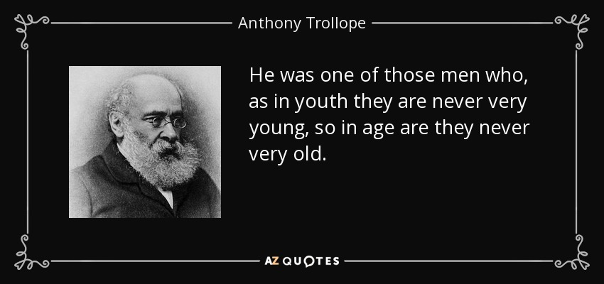 He was one of those men who, as in youth they are never very young, so in age are they never very old. - Anthony Trollope
