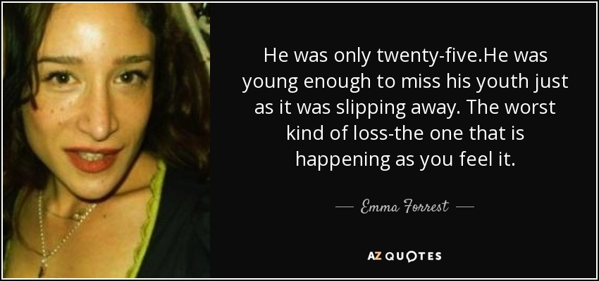He was only twenty-five.He was young enough to miss his youth just as it was slipping away. The worst kind of loss-the one that is happening as you feel it. - Emma Forrest