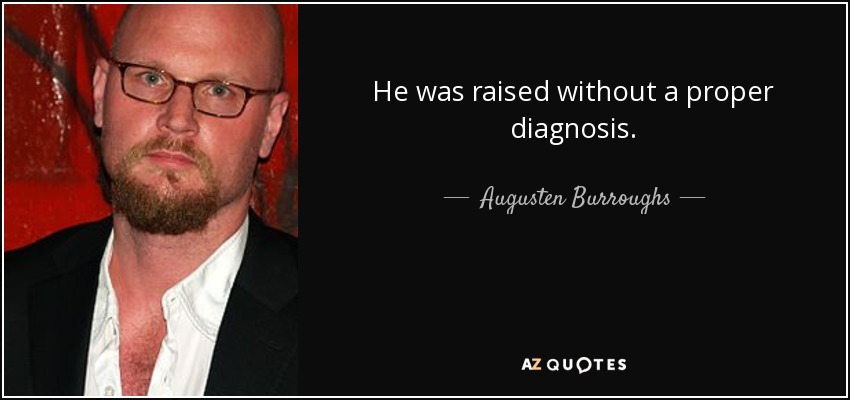 He was raised without a proper diagnosis. - Augusten Burroughs