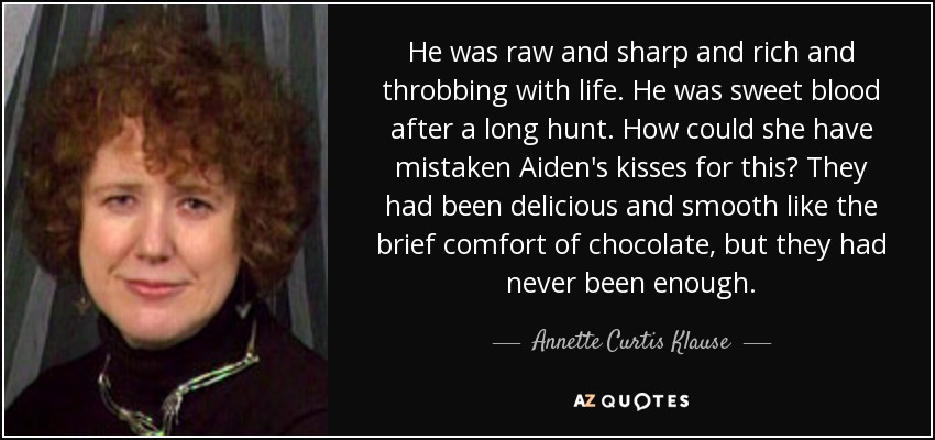 He was raw and sharp and rich and throbbing with life. He was sweet blood after a long hunt. How could she have mistaken Aiden's kisses for this? They had been delicious and smooth like the brief comfort of chocolate, but they had never been enough. - Annette Curtis Klause