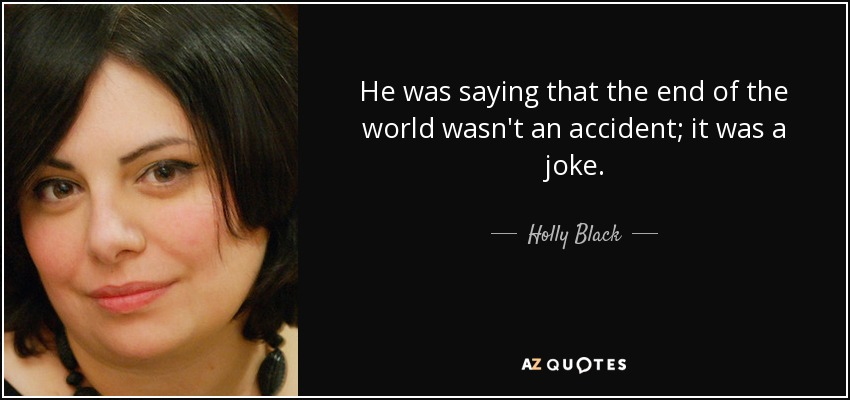 He was saying that the end of the world wasn't an accident; it was a joke. - Holly Black