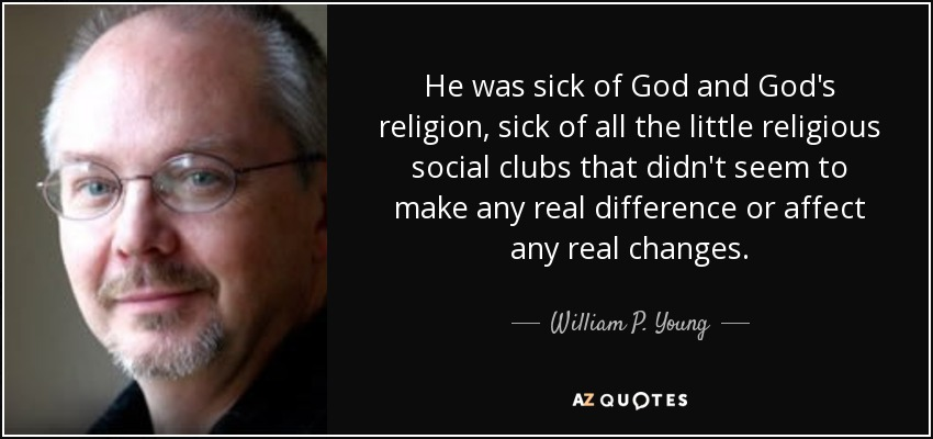 He was sick of God and God's religion, sick of all the little religious social clubs that didn't seem to make any real difference or affect any real changes. - William P. Young
