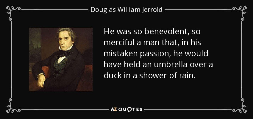 He was so benevolent, so merciful a man that, in his mistaken passion, he would have held an umbrella over a duck in a shower of rain. - Douglas William Jerrold