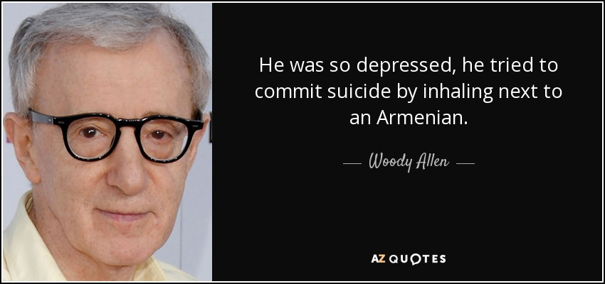 He was so depressed, he tried to commit suicide by inhaling next to an Armenian. - Woody Allen